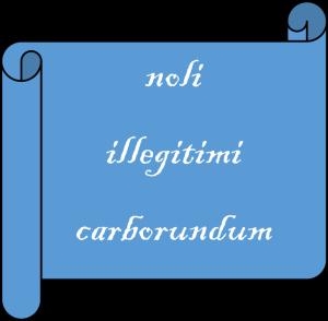 noli illegitimi carborundum